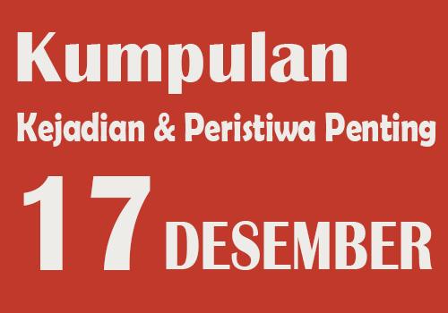 Peristiwa dan Kejadian Penting pada Tanggal 17 Desember