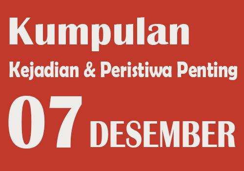 Peristiwa dan Kejadian Penting pada Tanggal 7 Desember