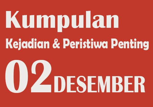 Peristiwa dan Kejadian Penting pada Tanggal 2 Desember